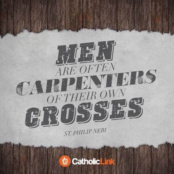 Men Are Often Carpenters Of Their Own Crosses | St. Philip Neri