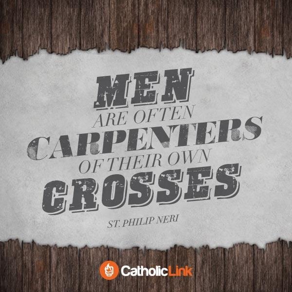 Men Are Often Carpenters Of Their Own Crosses | St. Philip Neri