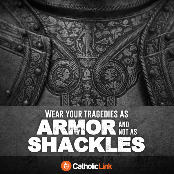 Wear Your Tragedies As Armor And Not As Shackles