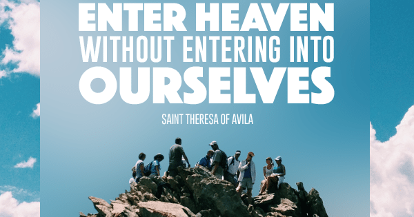 Enter Heaven Without Entering Into Ourselves St. Teresa of Avila
