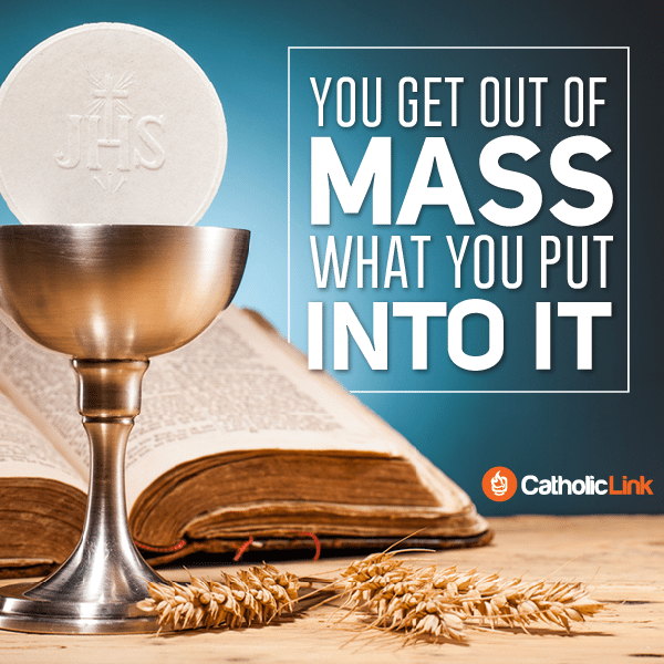 You Get Out of Mass What You Put Into It | Catholic-Link.org