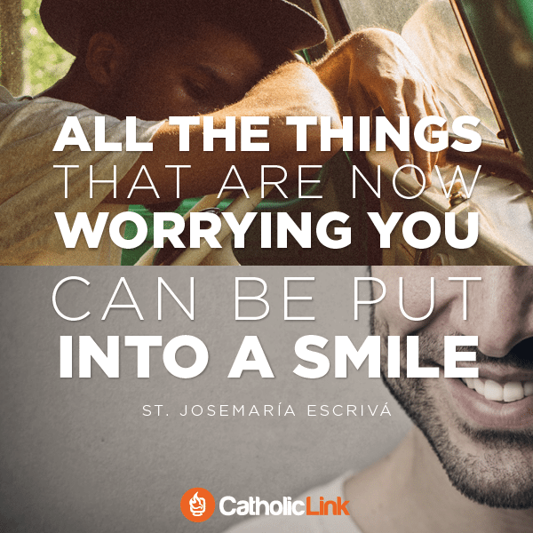 All the things that are now worrying you can be put into a smile   St. Josemaria Escriva