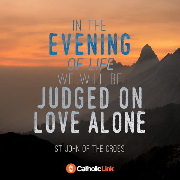 In The Evening Of Life We Will Be Judged On Love Alone St. John of the Cross Quote