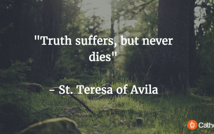 The Truth suffers, but never dies.  St. Teresa of Avila Quote