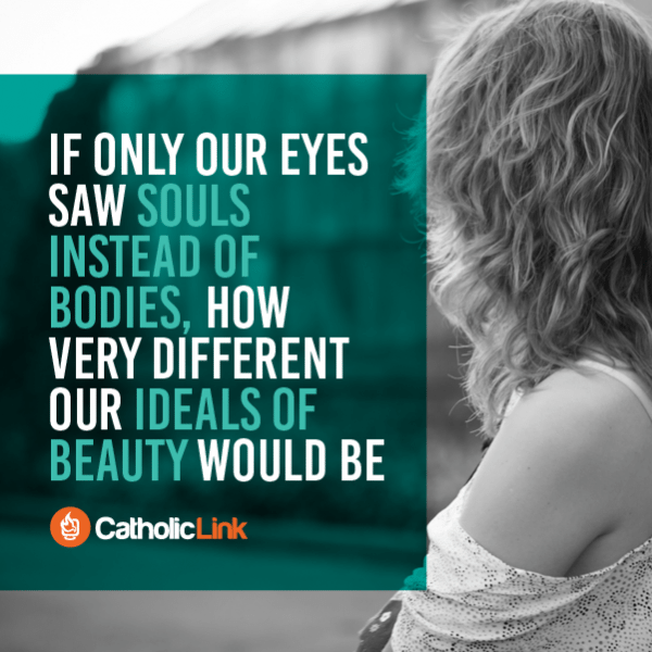 Catholic Quote If only our eyes saw souls instead of bodies, how different our ideals of beauty would be