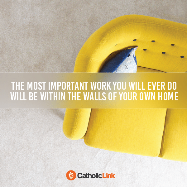 This is where you will do the most important work you EVER do. Start building the foundation now for your Catholic family!