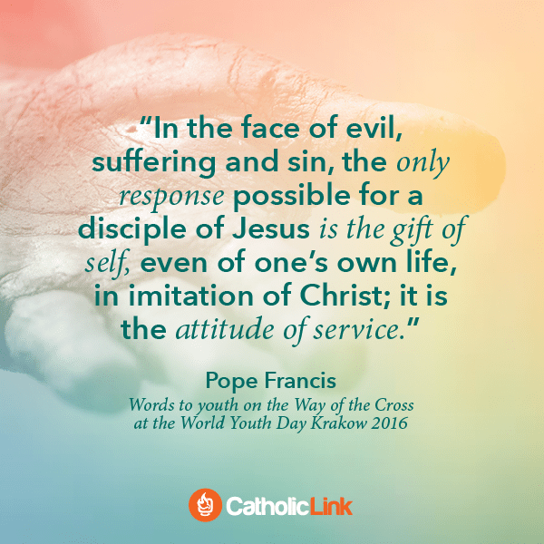 In The Face Of Evil, We Respond With Service Pope Francis Quote