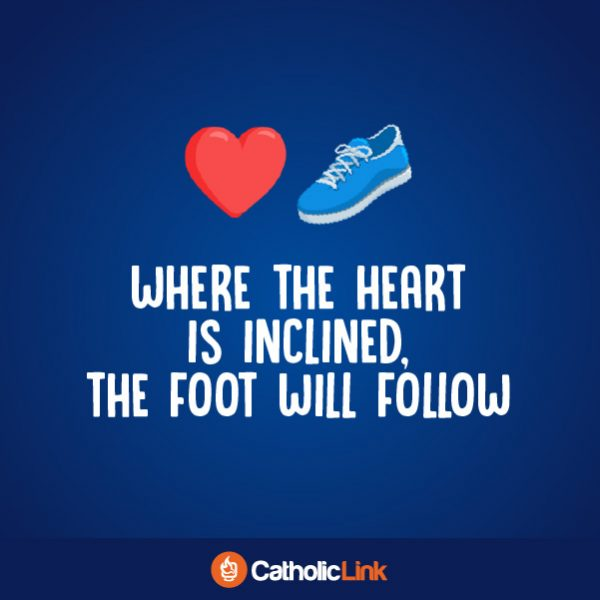 Where The Heart Is Inclined, The Foot Will Follow Catholic Quote