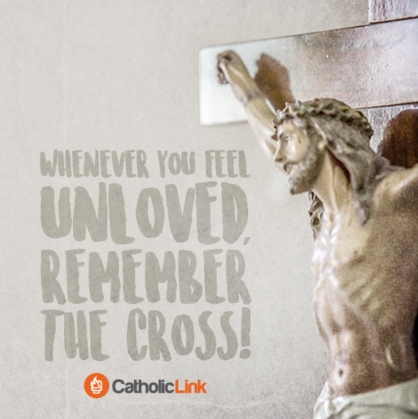 Whenever You Feel Unloved, Remember The Cross! Catholic Holy Week Quote