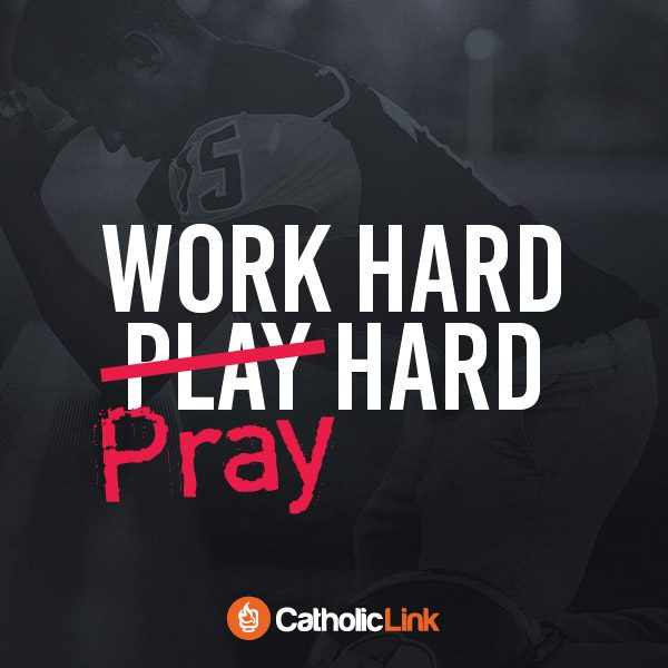 Work Hard, Pray Hard | Catholic-Link.org Quote