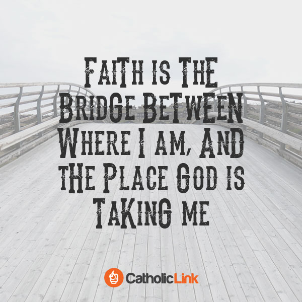 Faith Is The Bridge Between God And You Catholic Quote