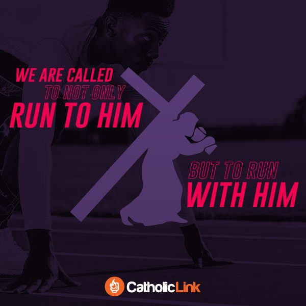Catholic Inspirational Quote We Are Called To Not Only Run To Christ But To Run With Him
