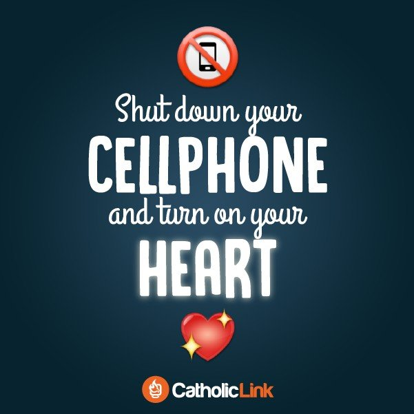 Shut Down Your Cell Phone And Turn On Your Heart Catholic Quote