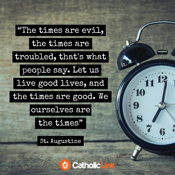 We Ourselves Are The Times | St. Augustine Quote