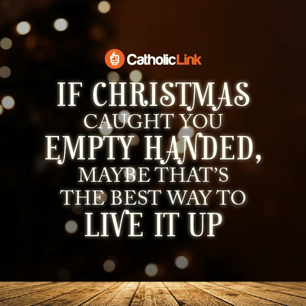 Catholic quote If Christmas caught you empty handed... | Catholic-Link.org
