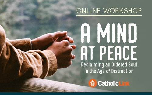 Online Workshop: A Mind at Peace: Reclaiming an Ordered Soul in the Age of Distraction