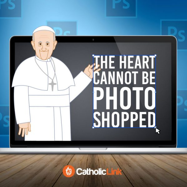 The Heart Cannot Be Photoshopped | Pope Francis Quote