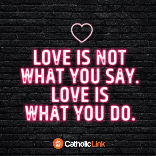 Catholic quotes, infographics, memes and more resources for the New Evangelization. Love is not what you say. Love is what you do.