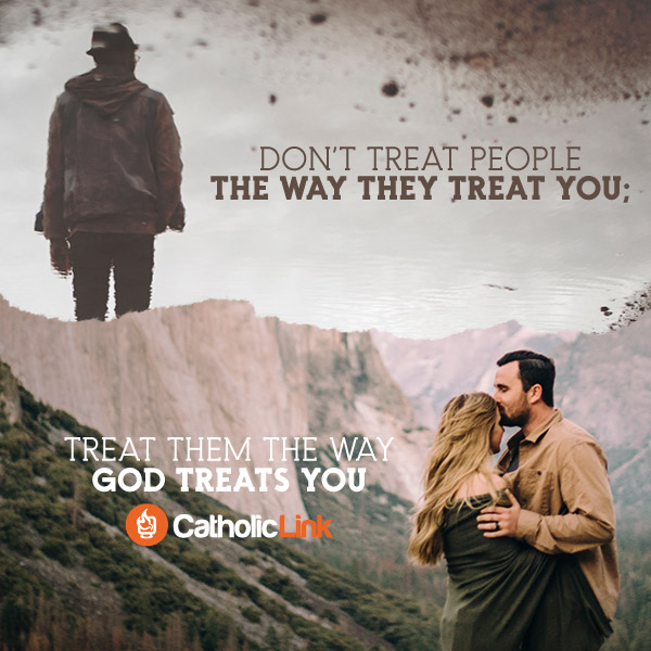 Don't Treat People The Way They Treat You...Treat Them The Way God Treats You