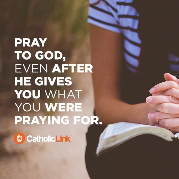 Pray To God Even After He Gives You What You Want