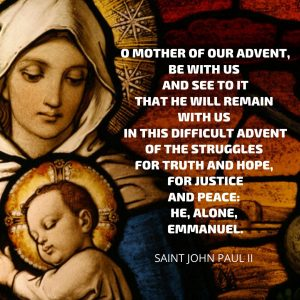 O Mother of our Advent, be with us and see to it that he will remain with us in this difficult Advent of the struggles for truth and hope, for justice and peace: He, alone, Emmanuel.