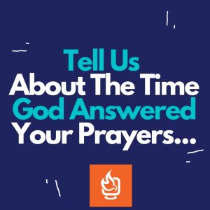 Tell Us About The Time God Answered Your Prayers