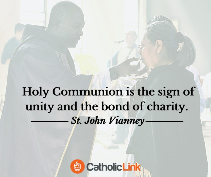 Holy Communion is the sign of unity and the bond of charity. - St. John Vianney