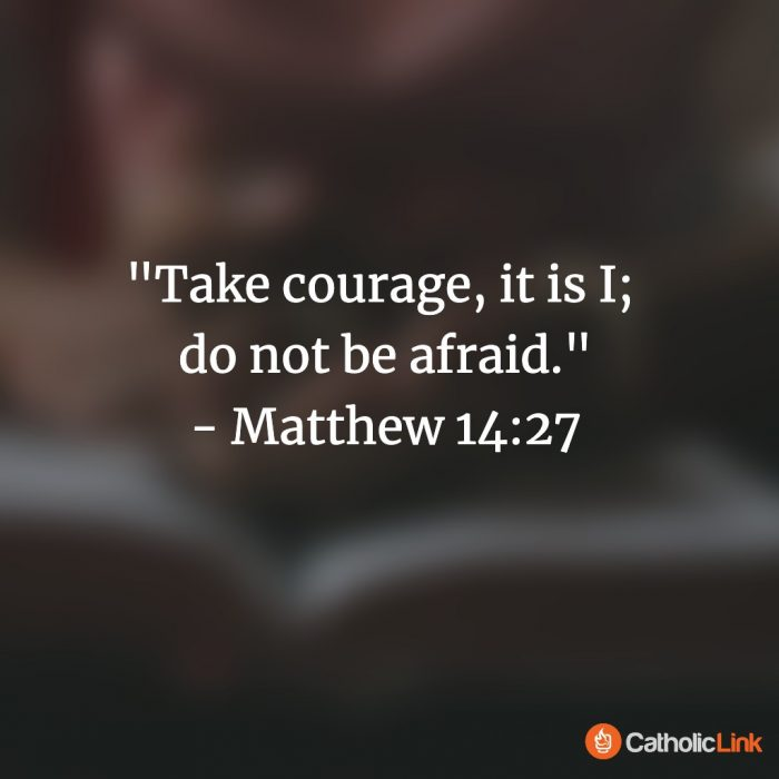 """""""Take courage, it is I; do not be afraid."""" - Matthew 14:27"""