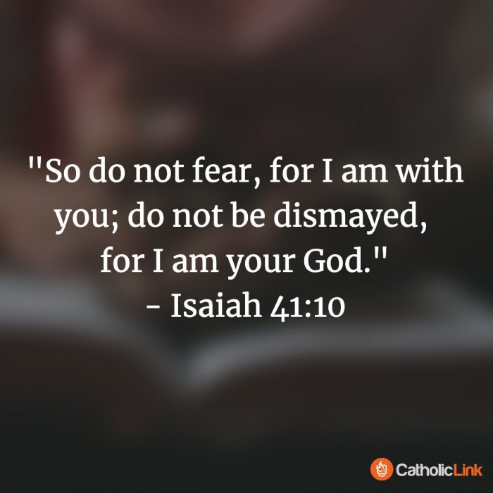 """""""So do not fear, for I am with you; do not be dismayed, for I am your God."""" - Isaiah 41:10"""