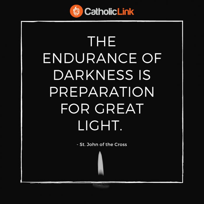 The endurance of darkness is preparation for great light. - St. John of the Cross