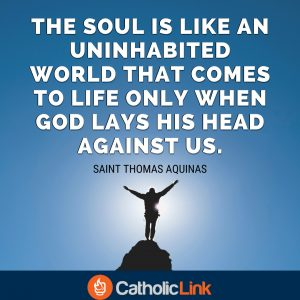 The soul is like an uninhabited world that comes to life only when God lays His head against us. St. Thomas Aquinas Quote