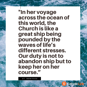 """""""In her voyage across the ocean of this world, the Church is like a great ship being pounded by the waves of life's different stresses. Our duty is not to abandon ship but to keep her on her course."""" – St. Boniface"""