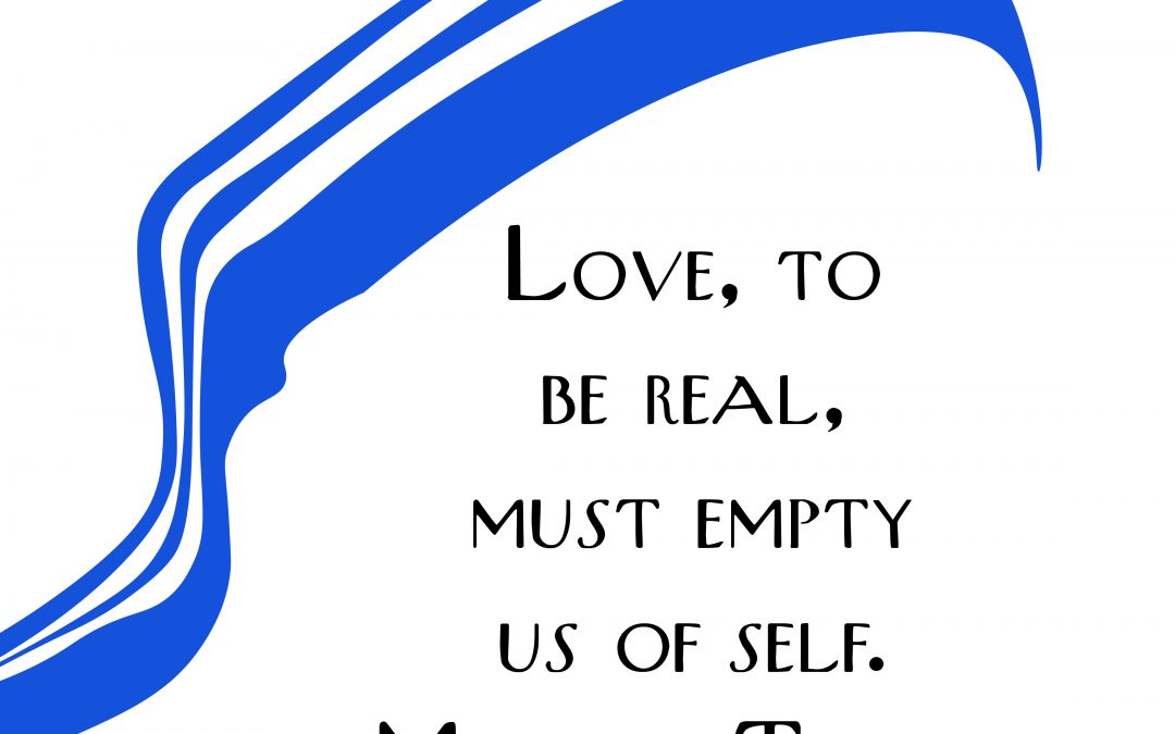 Love to be real, must empty us of self. – Mother Teresa of Calcutta