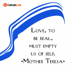 Love to be real, must empty us of self. - Mother Teresa of Calcutta